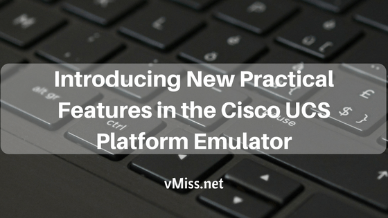 Introducing New Practical Features in the Cisco UCS Platform Emulator