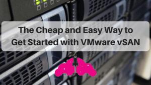 Cheap Easy Way Get Started VMware vSAN hyperconverged storage