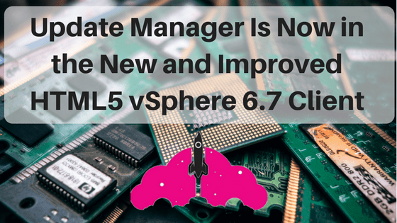 Update Manager VMware VUM New Improved ESXi vSphere Client HTML5 Upgrade
