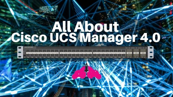 Cisco UCS Manager 4.0 features and UCS hardware support